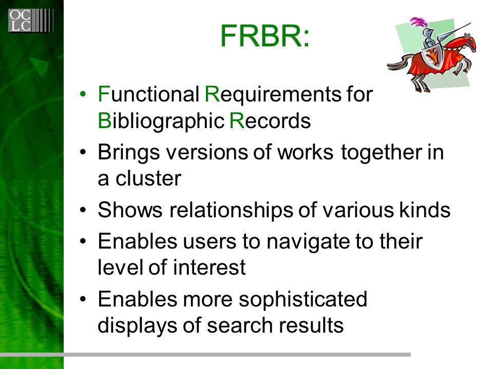 FRBR: Functional Requirements for Bibliographic Records Brings versions of works together in a cluster Shows relationships of various kinds Enables users to navigate to their level of interest Enables more sophisticated displays of search results