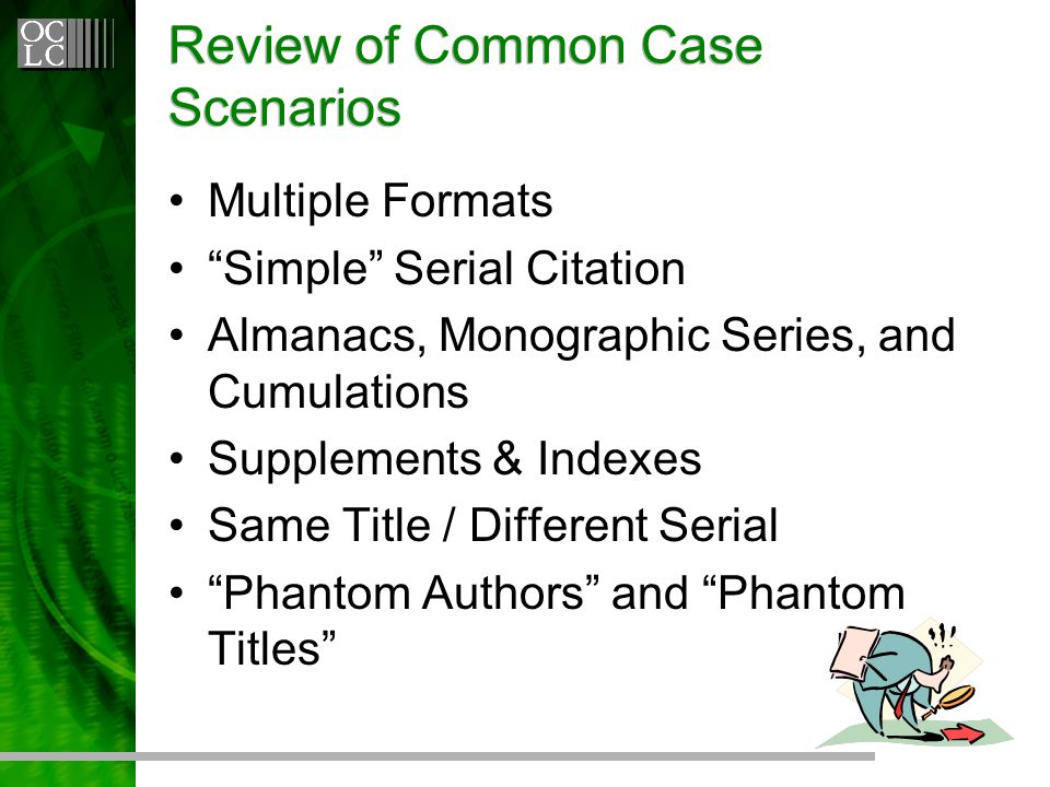 Review of Common Case Scenarios Multiple Formats Simple Serial Citation Almanacs, Monographic Series, and Cumulations Supplements & Indexes Same Title / Different Serial Phantom Authors and Phantom Titles