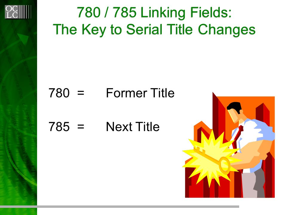 780 / 785 Linking Fields: The Key to Serial Title Changes 780=Former Title 785=Next Title