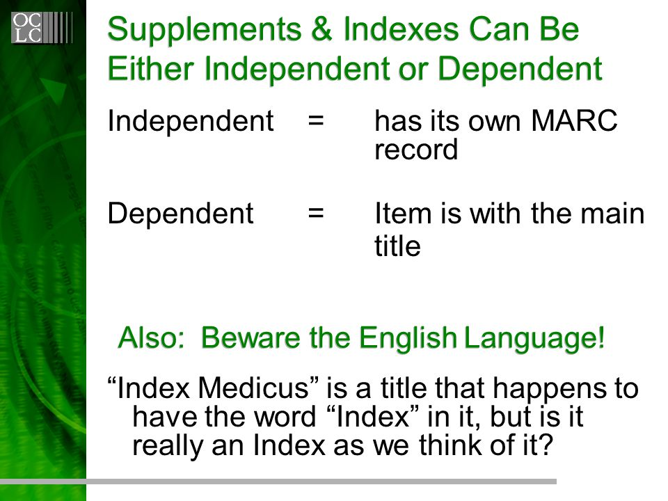 Supplements & Indexes Can Be Either Independent or Dependent Independent=has its own MARC record Dependent=Item is with the main title Also: Beware the English Language.