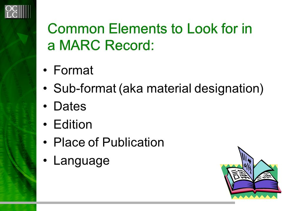Common Elements to Look for in a MARC Record: Format Sub-format (aka material designation) Dates Edition Place of Publication Language