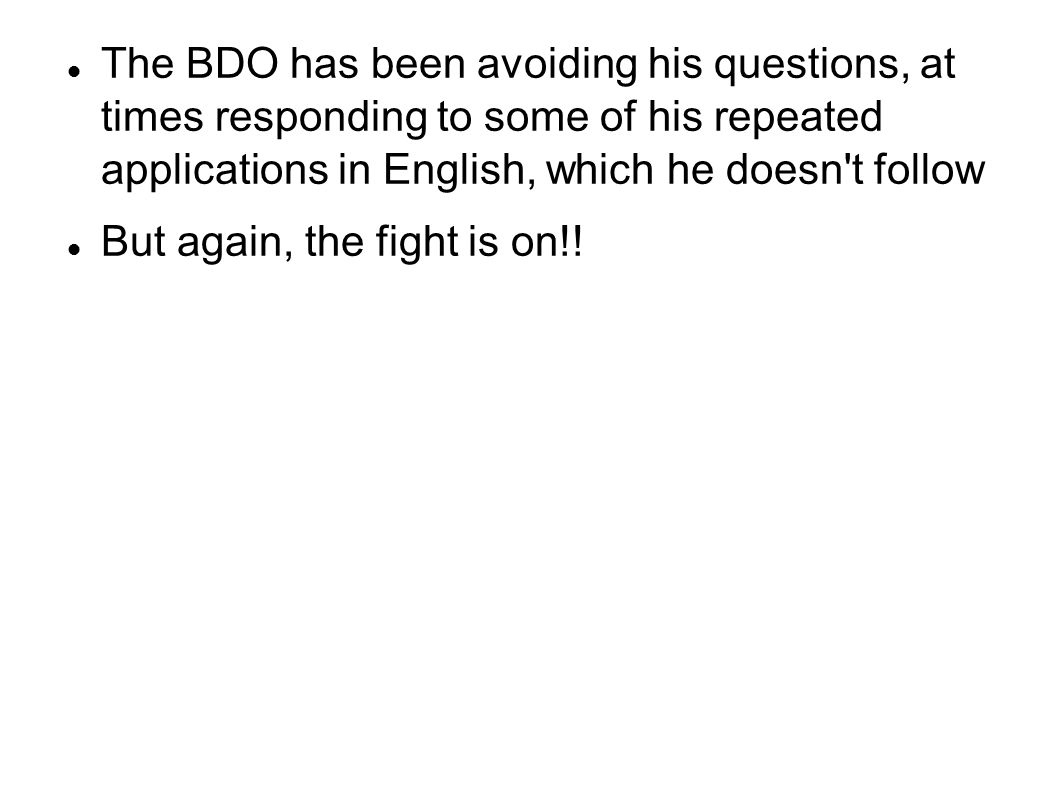The BDO has been avoiding his questions, at times responding to some of his repeated applications in English, which he doesn't follow But again, the f