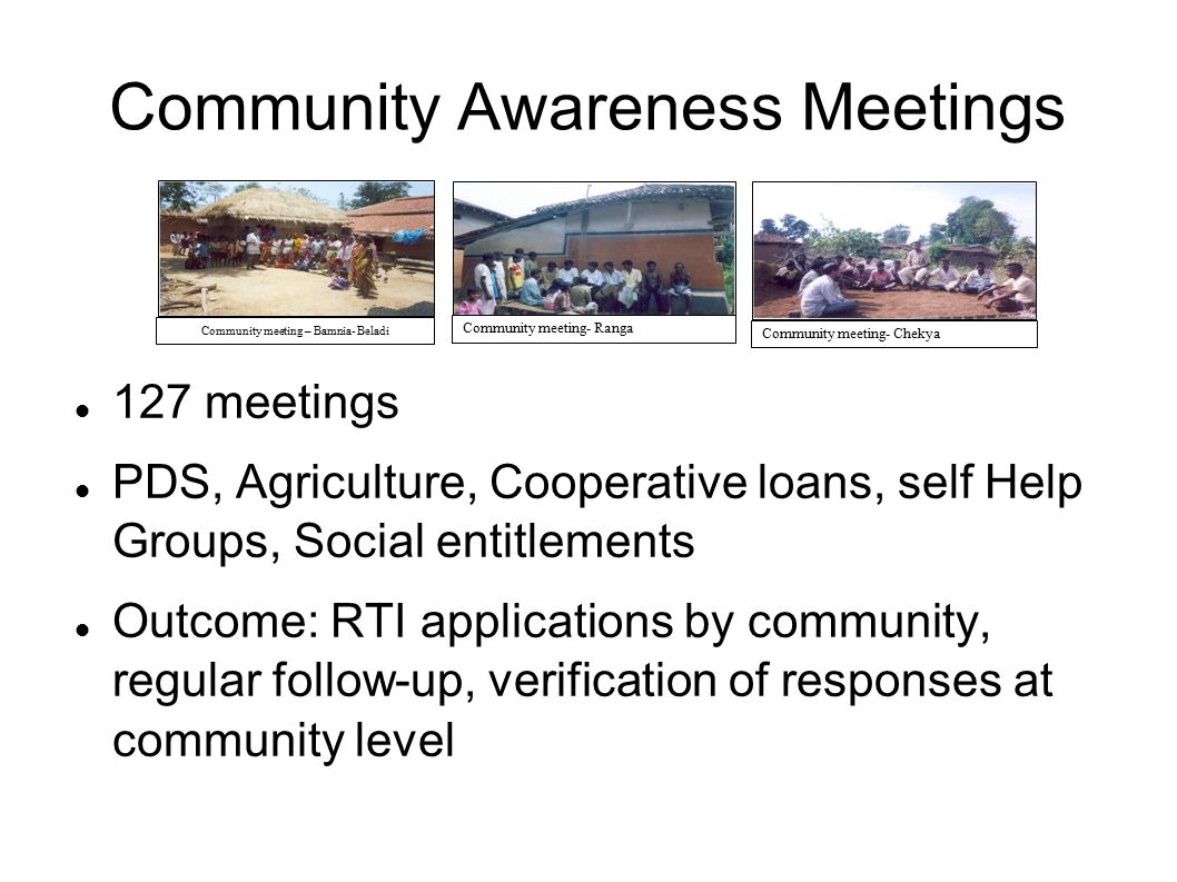 Community Awareness Meetings 127 meetings PDS, Agriculture, Cooperative loans, self Help Groups, Social entitlements Outcome: RTI applications by comm