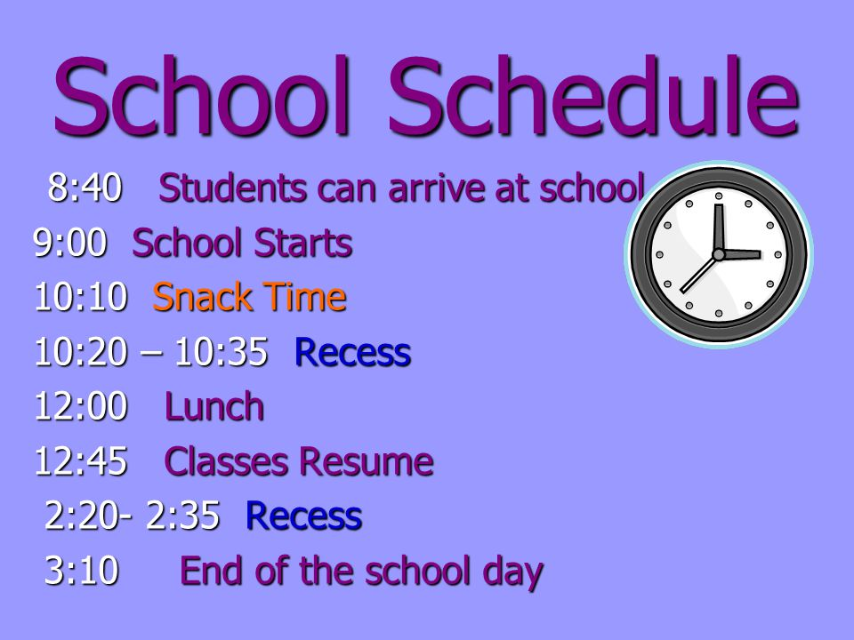 School Schedule 8:40 Students can arrive at school 8:40 Students can arrive at school 9:00 School Starts 10:10 Snack Time 10:20 – 10:35 Recess 12:00 Lunch 12:45 Classes Resume 2:20- 2:35 Recess 2:20- 2:35 Recess 3:10 End of the school day 3:10 End of the school day