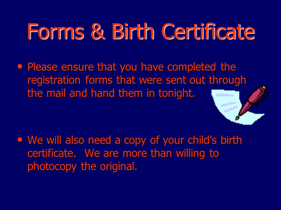 Forms & Birth Certificate Please ensure that you have completed the registration forms that were sent out through the mail and hand them in tonight.