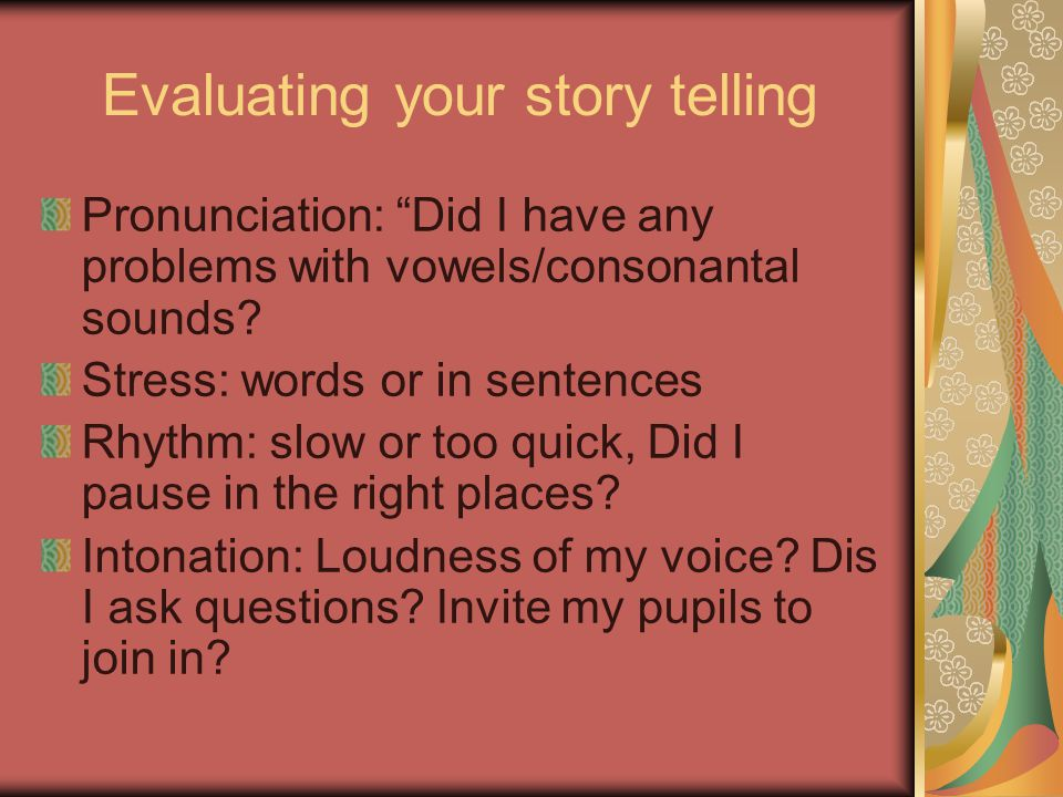 "Evaluating your story telling Pronunciation: ""Did I have any problems with vowels/consonantal sounds? Stress: words or in sentences Rhythm: slow or to"