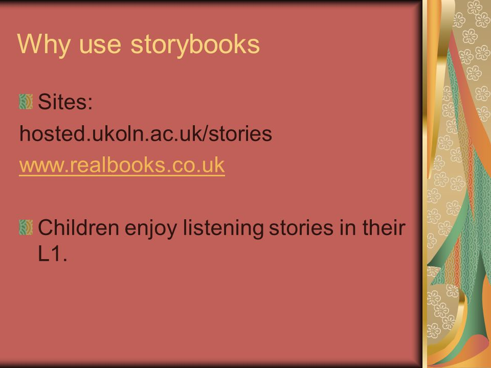 Why use storybooks Sites: hosted.ukoln.ac.uk/stories www.realbooks.co.uk Children enjoy listening stories in their L1.