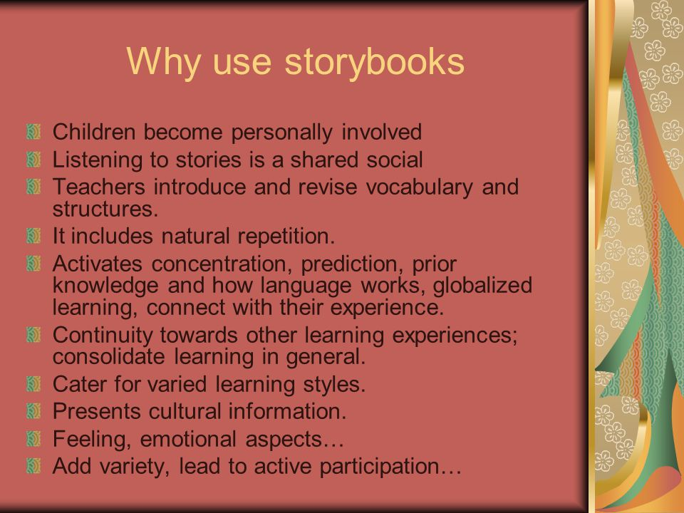Why use storybooks Children become personally involved Listening to stories is a shared social Teachers introduce and revise vocabulary and structures
