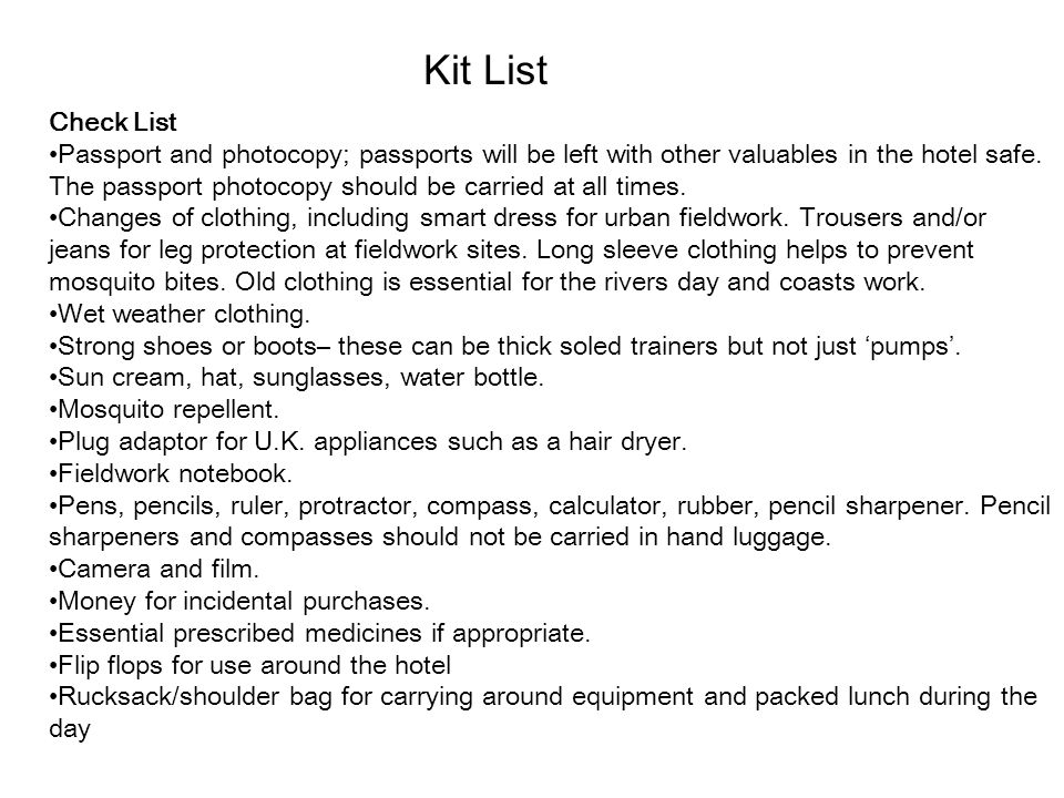Kit List Check List Passport and photocopy; passports will be left with other valuables in the hotel safe. The passport photocopy should be carried at