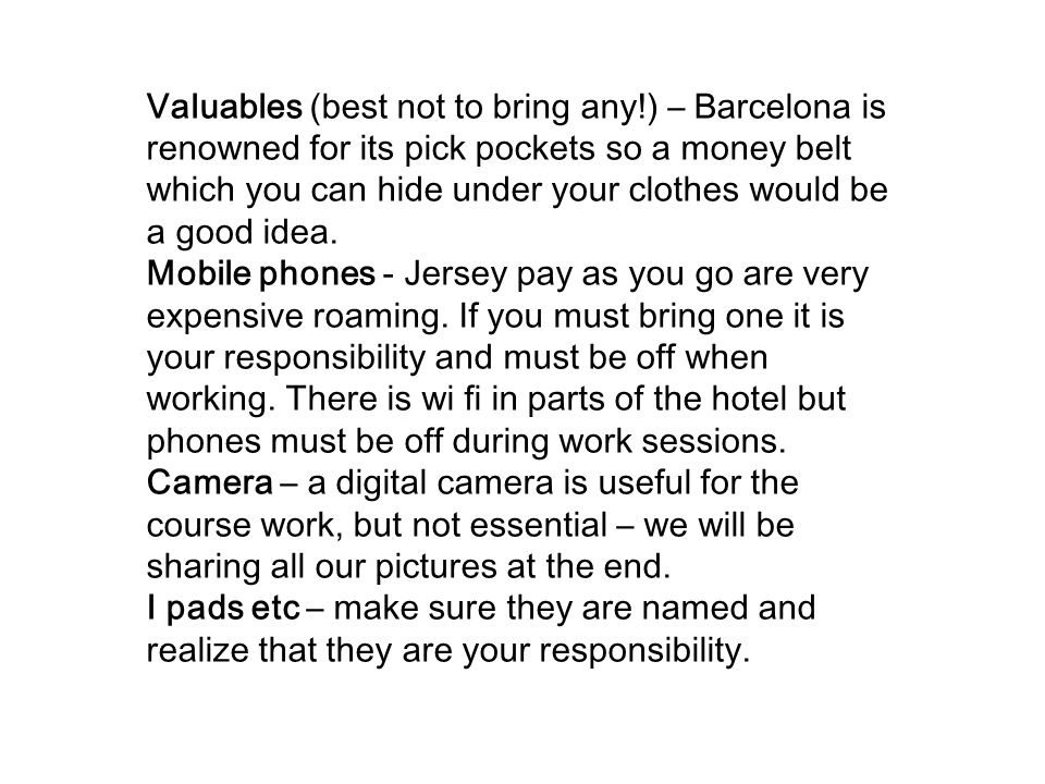 Valuables (best not to bring any!) – Barcelona is renowned for its pick pockets so a money belt which you can hide under your clothes would be a good idea.