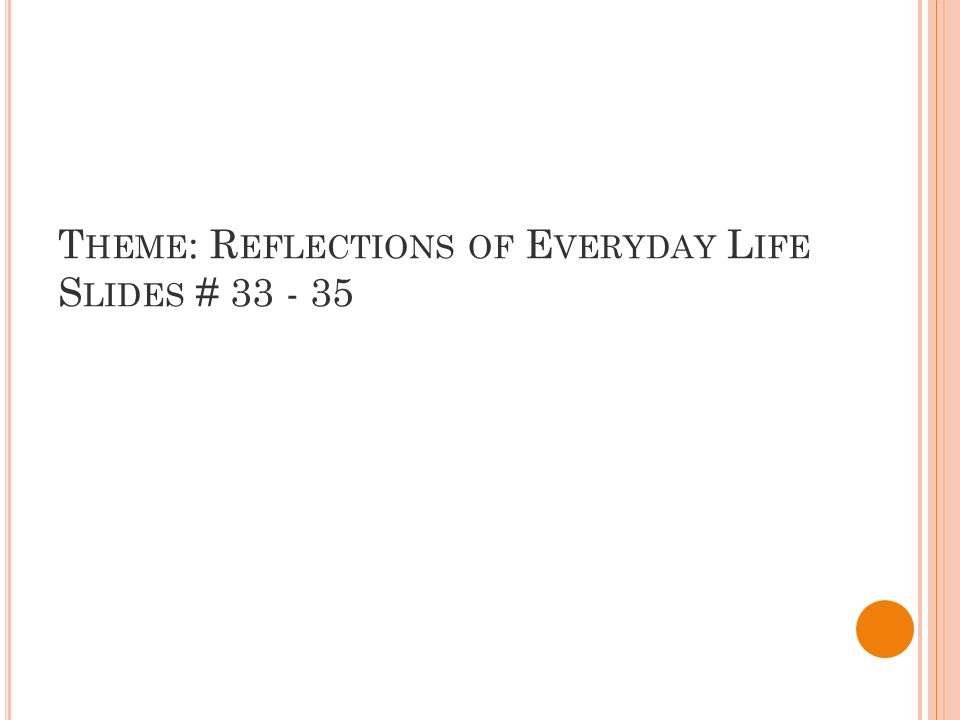 T HEME : R EFLECTIONS OF E VERYDAY L IFE S LIDES # 33 - 35