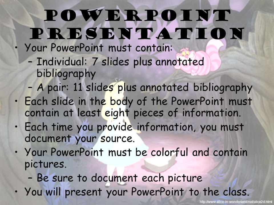 PowerPoint presentation Your PowerPoint must contain: –Individual: 7 slides plus annotated bibliography –A pair: 11 slides plus annotated bibliography Each slide in the body of the PowerPoint must contain at least eight pieces of information.