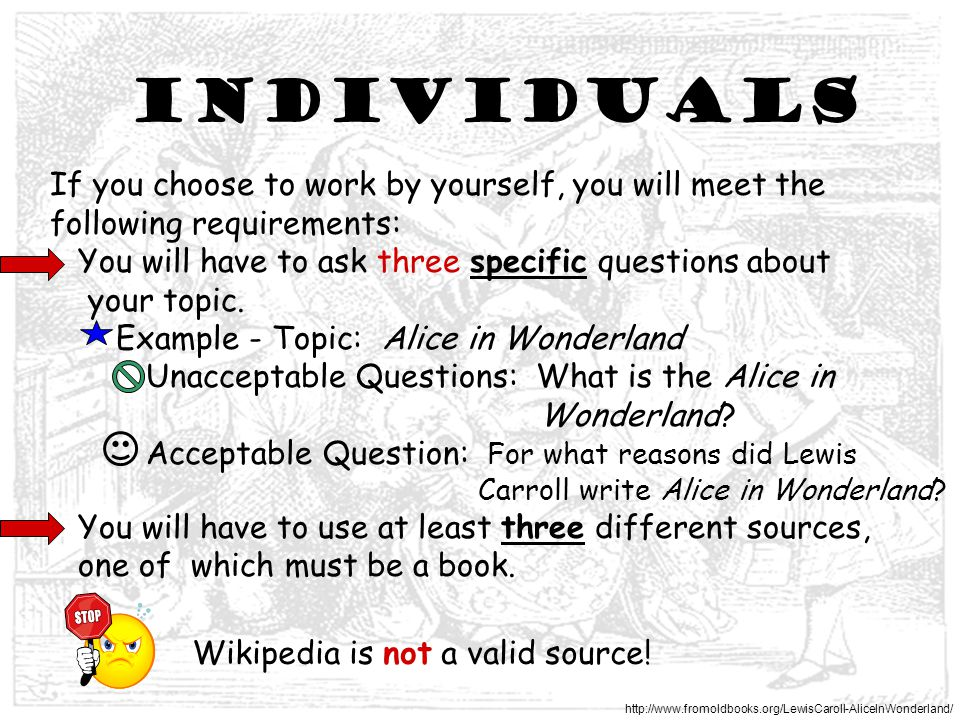 Individuals If you choose to work by yourself, you will meet the following requirements: You will have to ask three specific questions about your topic.