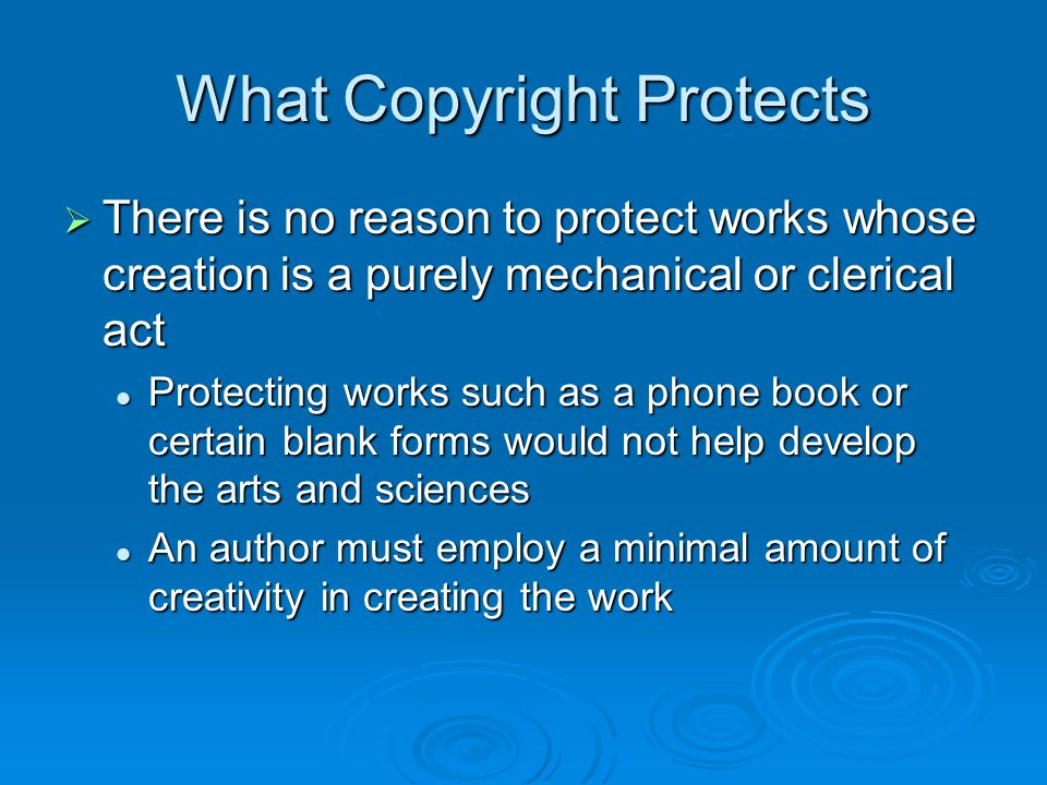 What Copyright Protects  There is no reason to protect works whose creation is a purely mechanical or clerical act Protecting works such as a phone b
