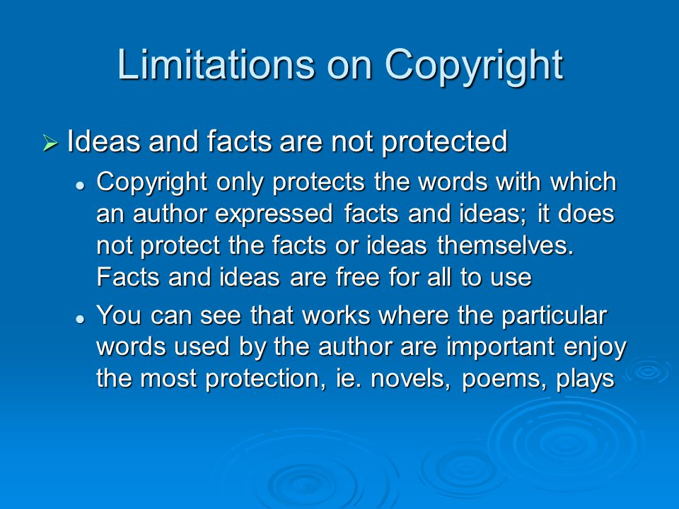 Limitations on Copyright  Ideas and facts are not protected Copyright only protects the words with which an author expressed facts and ideas; it does