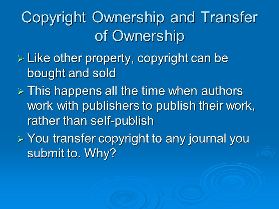 Copyright Ownership and Transfer of Ownership  Like other property, copyright can be bought and sold  This happens all the time when authors work wi