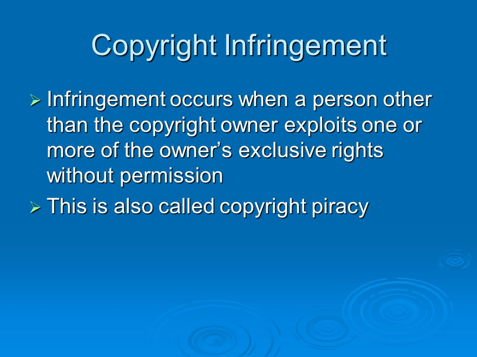 Copyright Infringement  Infringement occurs when a person other than the copyright owner exploits one or more of the owner's exclusive rights without