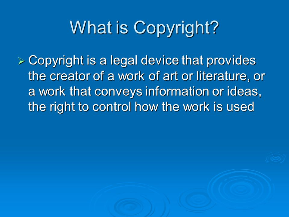 What is Copyright?  Copyright is a legal device that provides the creator of a work of art or literature, or a work that conveys information or ideas
