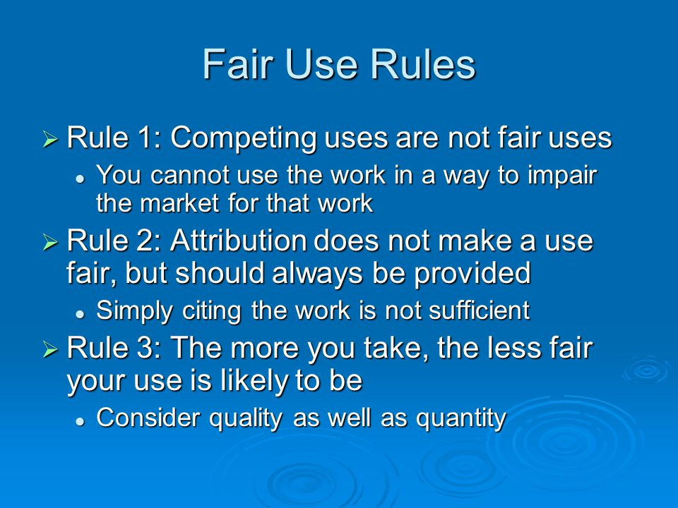 Fair Use Rules  Rule 1: Competing uses are not fair uses You cannot use the work in a way to impair the market for that work You cannot use the work