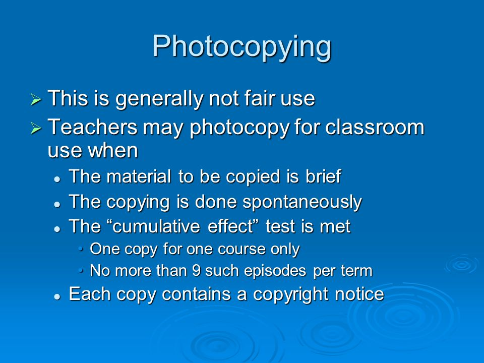 Photocopying  This is generally not fair use  Teachers may photocopy for classroom use when The material to be copied is brief The material to be co