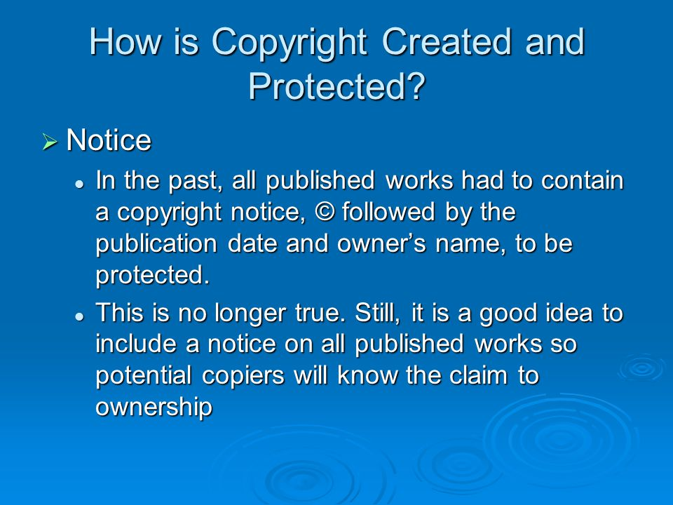 How is Copyright Created and Protected?  Notice In the past, all published works had to contain a copyright notice, © followed by the publication dat