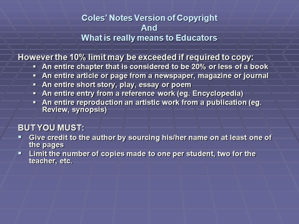 Coles' Notes Version of Copyright And What is really means to Educators However the 10% limit may be exceeded if required to copy:  An entire chapter that is considered to be 20% or less of a book  An entire article or page from a newspaper, magazine or journal  An entire short story, play, essay or poem  An entire entry from a reference work (eg.