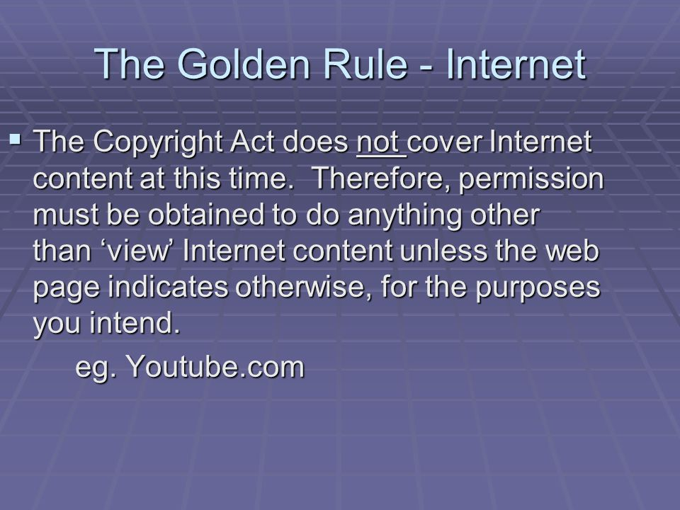 The Golden Rule - Internet  The Copyright Act does not cover Internet content at this time.