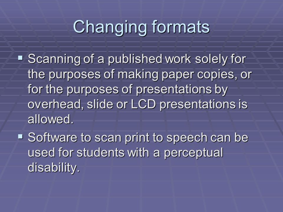 Changing formats  Scanning of a published work solely for the purposes of making paper copies, or for the purposes of presentations by overhead, slide or LCD presentations is allowed.