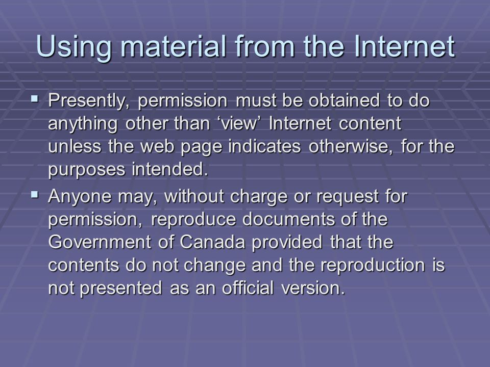 Using material from the Internet  Presently, permission must be obtained to do anything other than 'view' Internet content unless the web page indicates otherwise, for the purposes intended.