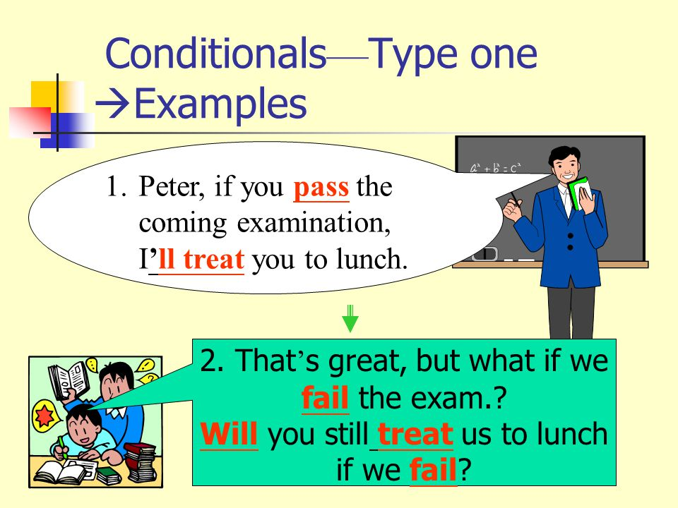Conditionals — Type one  Examples 1.Peter, if you pass the coming examination, I'll treat you to lunch.