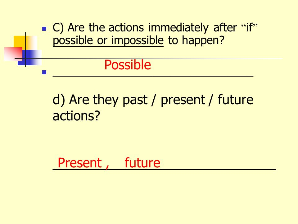 C) Are the actions immediately after if possible or impossible to happen.