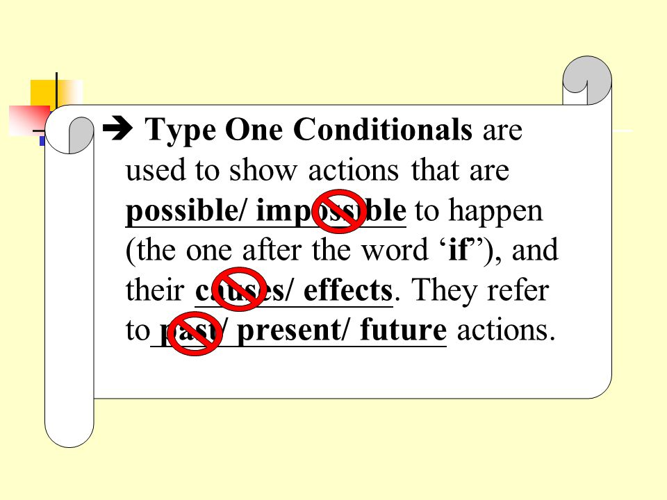  Type One Conditionals are used to show actions that are possible/ impossible to happen (the one after the word 'if ), and their causes/ effects.