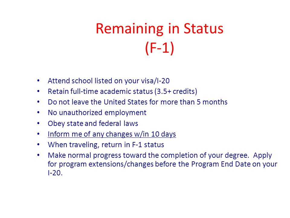 Remaining in Status (F-1) Attend school listed on your visa/I-20 Retain full-time academic status (3.5+ credits) Do not leave the United States for more than 5 months No unauthorized employment Obey state and federal laws Inform me of any changes w/in 10 days When traveling, return in F-1 status Make normal progress toward the completion of your degree.