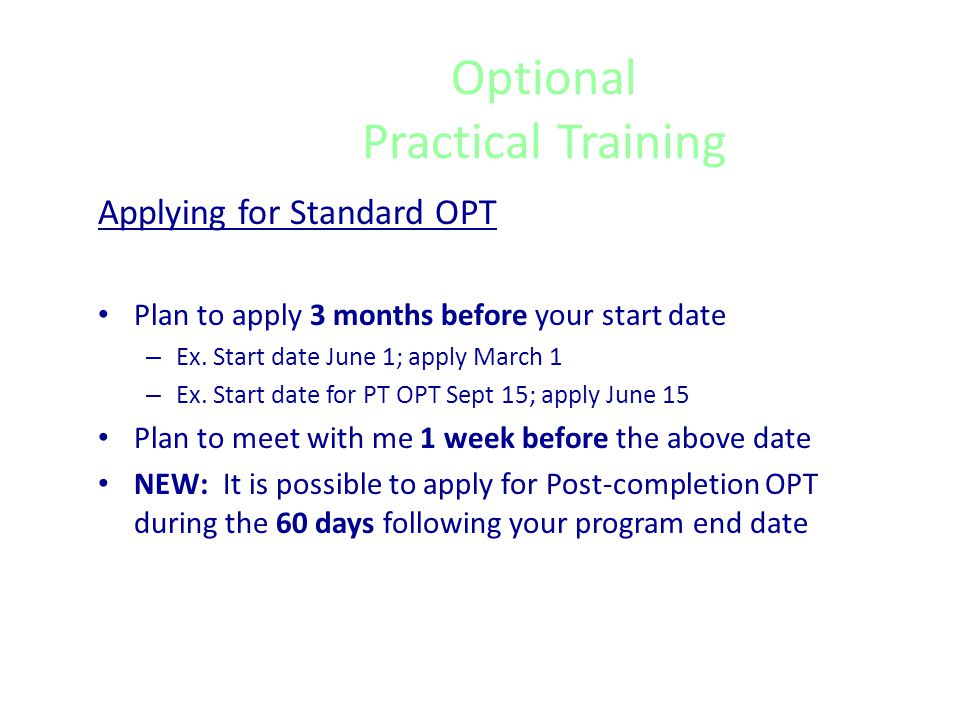 Optional Practical Training General Eligibility Requirements Enrollment for at least one full academic year Employment must be in your area of study Can be used in increments, or all at once following completion of studies