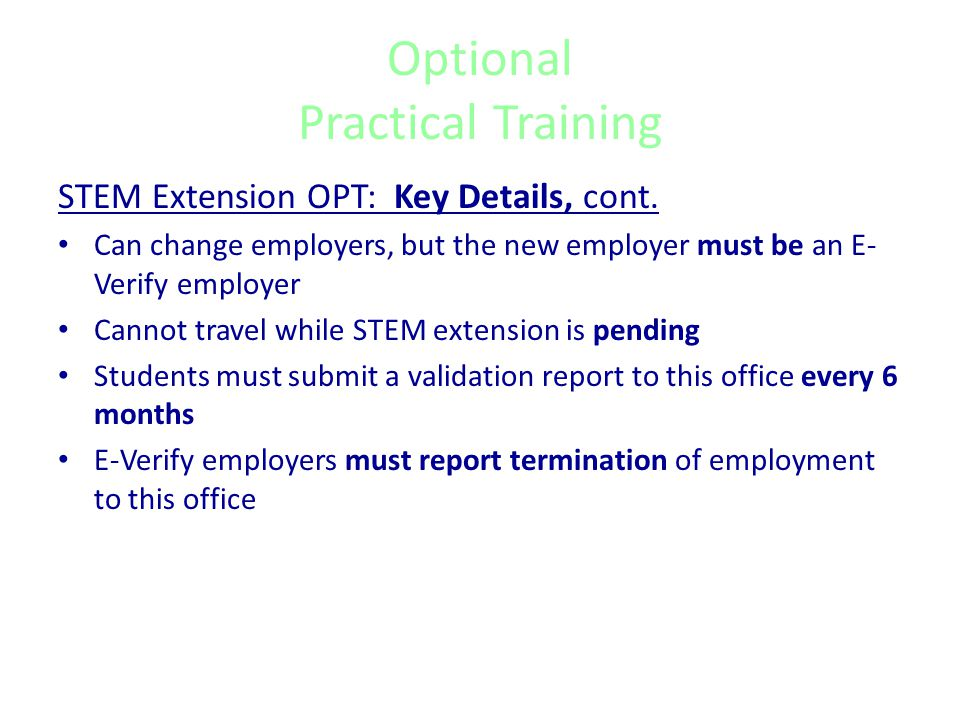 Optional Practical Training STEM Extension OPT: Key Details No more than 120 days of unemployment during the 29- month OPT period STEM employment begins one day after the expiration of the Post-Completion OPT, and ends 17 months later, regardless of the date the STEM extension is approved.