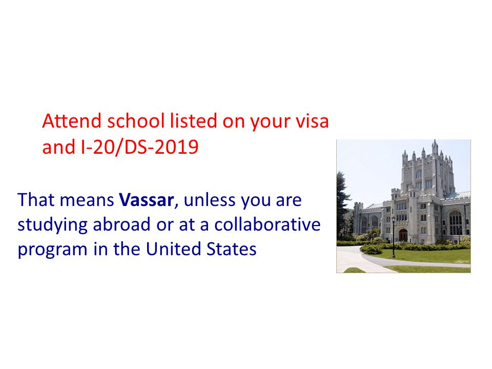 Attend school listed on your visa and I-20/DS-2019 That means Vassar, unless you are studying abroad or at a collaborative program in the United States