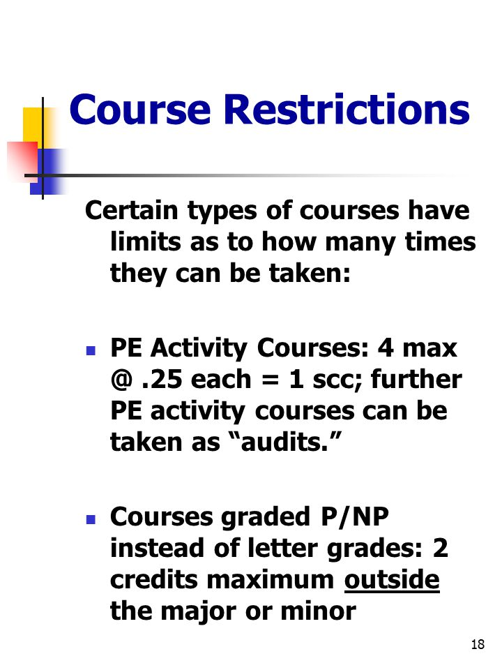 18 Course Restrictions Certain types of courses have limits as to how many times they can be taken: PE Activity Courses: 4 max @.25 each = 1 scc; further PE activity courses can be taken as audits. Courses graded P/NP instead of letter grades: 2 credits maximum outside the major or minor