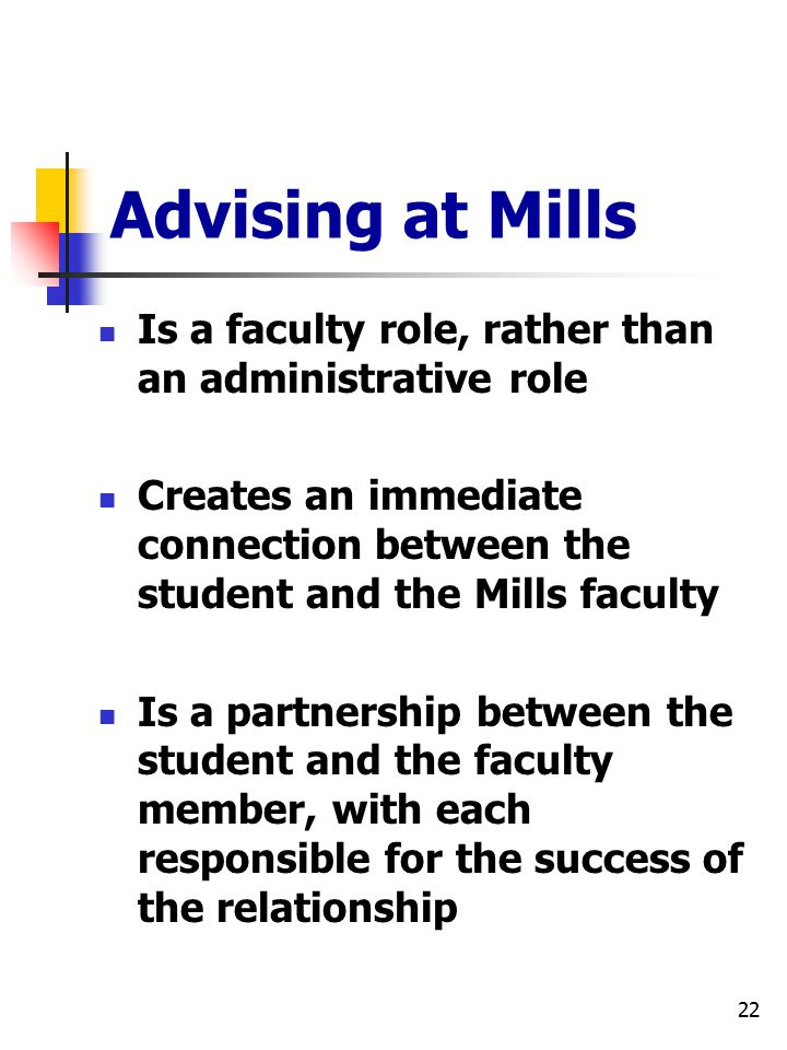 22 Advising at Mills Is a faculty role, rather than an administrative role Creates an immediate connection between the student and the Mills faculty Is a partnership between the student and the faculty member, with each responsible for the success of the relationship