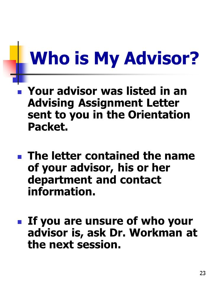 23 Who is My Advisor? Your advisor was listed in an Advising Assignment Letter sent to you in the Orientation Packet. The letter contained the name of