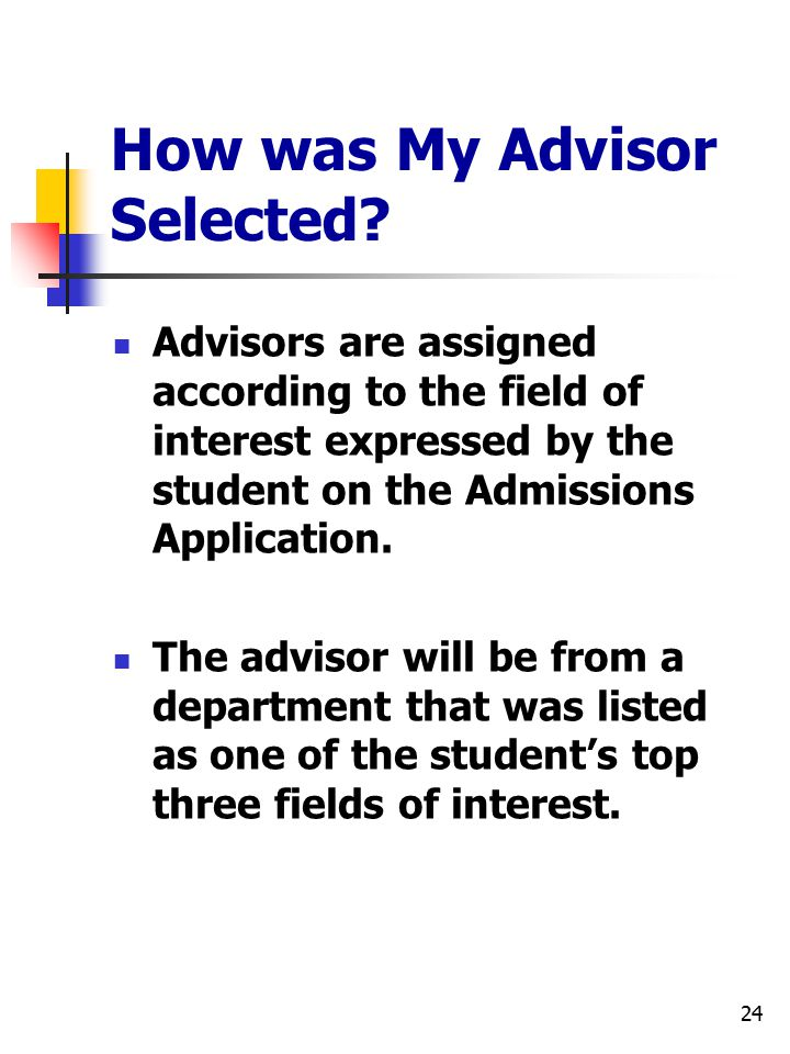 24 How was My Advisor Selected? Advisors are assigned according to the field of interest expressed by the student on the Admissions Application. The a