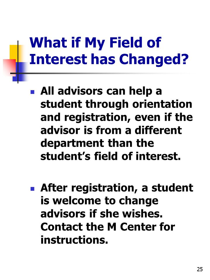 25 What if My Field of Interest has Changed? All advisors can help a student through orientation and registration, even if the advisor is from a diffe
