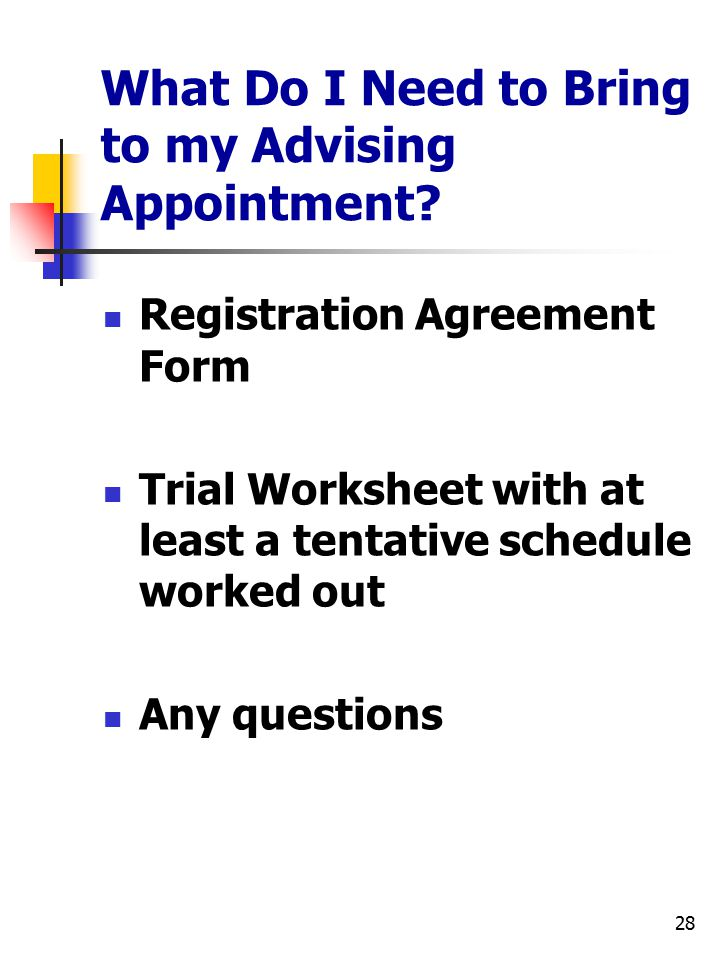 28 What Do I Need to Bring to my Advising Appointment? Registration Agreement Form Trial Worksheet with at least a tentative schedule worked out Any q