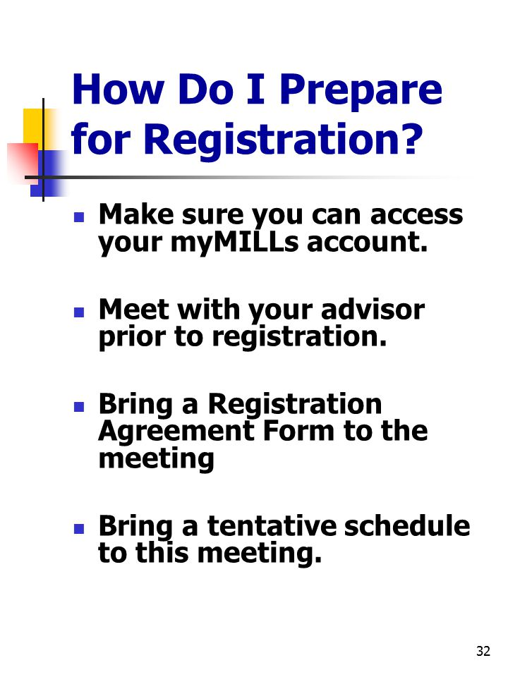 32 How Do I Prepare for Registration? Make sure you can access your myMILLs account. Meet with your advisor prior to registration. Bring a Registratio