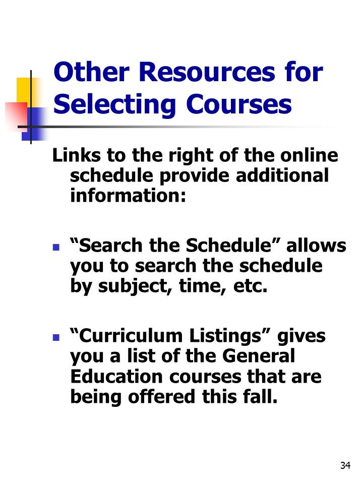 34 Other Resources for Selecting Courses Links to the right of the online schedule provide additional information: Search the Schedule allows you to search the schedule by subject, time, etc.