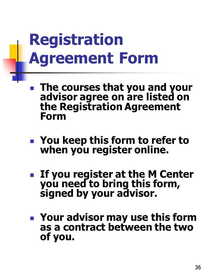 36 Registration Agreement Form The courses that you and your advisor agree on are listed on the Registration Agreement Form You keep this form to refer to when you register online.