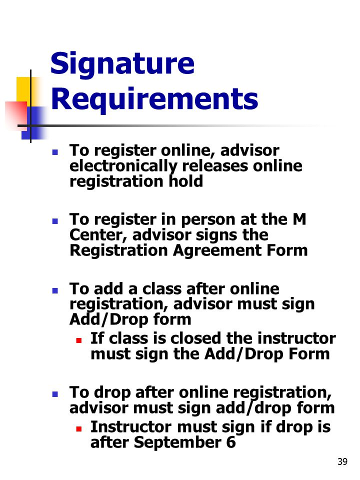 39 Signature Requirements To register online, advisor electronically releases online registration hold To register in person at the M Center, advisor signs the Registration Agreement Form To add a class after online registration, advisor must sign Add/Drop form If class is closed the instructor must sign the Add/Drop Form To drop after online registration, advisor must sign add/drop form Instructor must sign if drop is after September 6