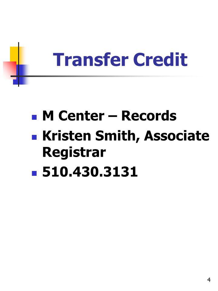 4 Transfer Credit M Center – Records Kristen Smith, Associate Registrar 510.430.3131