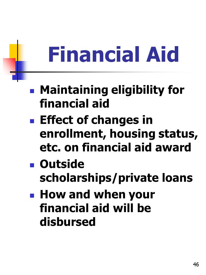 46 Financial Aid Maintaining eligibility for financial aid Effect of changes in enrollment, housing status, etc. on financial aid award Outside schola