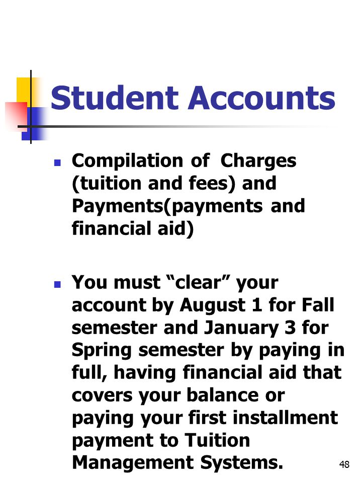 48 Student Accounts Compilation of Charges (tuition and fees) and Payments(payments and financial aid) You must clear your account by August 1 for Fall semester and January 3 for Spring semester by paying in full, having financial aid that covers your balance or paying your first installment payment to Tuition Management Systems.