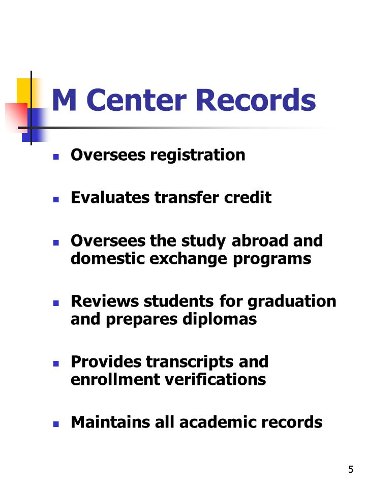5 M Center Records Oversees registration Evaluates transfer credit Oversees the study abroad and domestic exchange programs Reviews students for graduation and prepares diplomas Provides transcripts and enrollment verifications Maintains all academic records